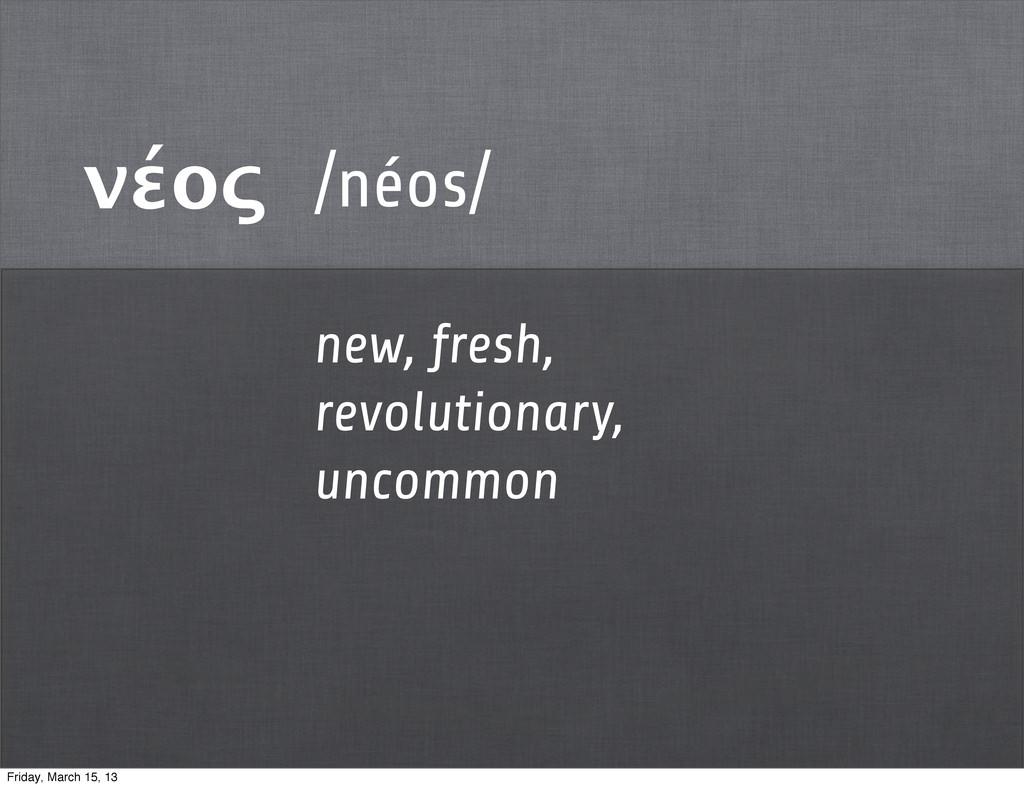 νέος /néos/ new, fresh, revolutionary, uncommon...