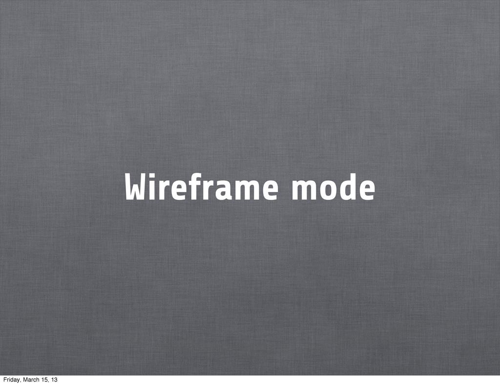Wireframe mode Friday, March 15, 13
