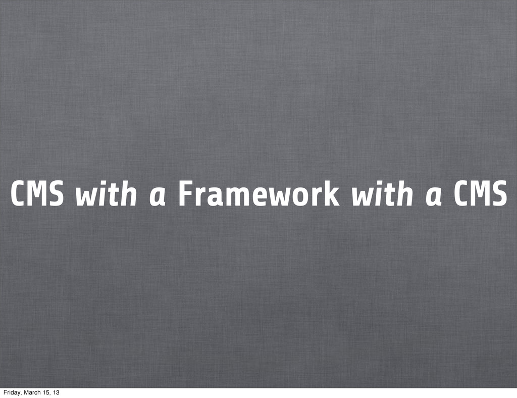 CMS with a Framework with a CMS Friday, March 1...