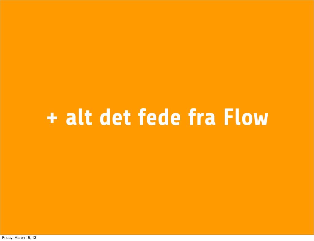 + alt det fede fra Flow Friday, March 15, 13