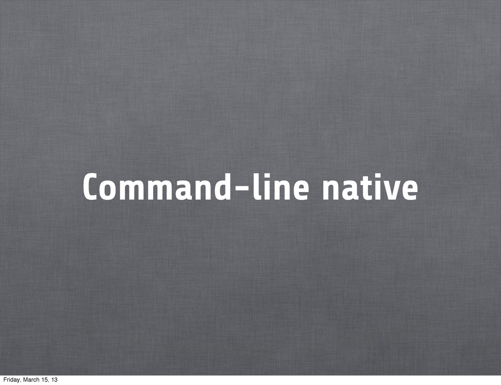 Command-line native Friday, March 15, 13