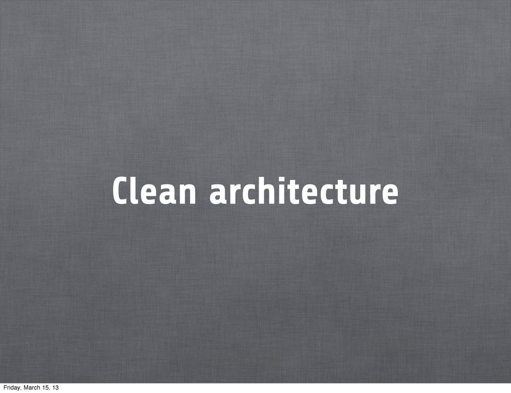 Clean architecture Friday, March 15, 13