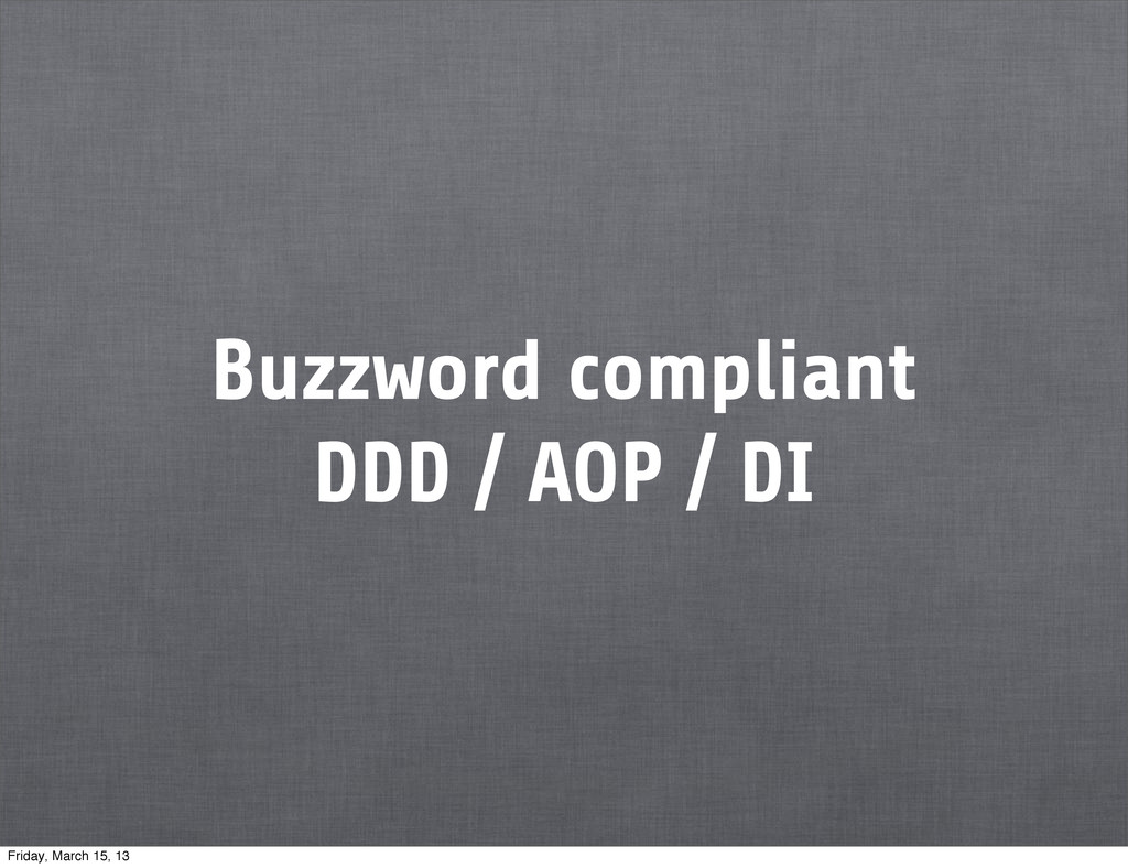 Buzzword compliant DDD / AOP / DI Friday, March...
