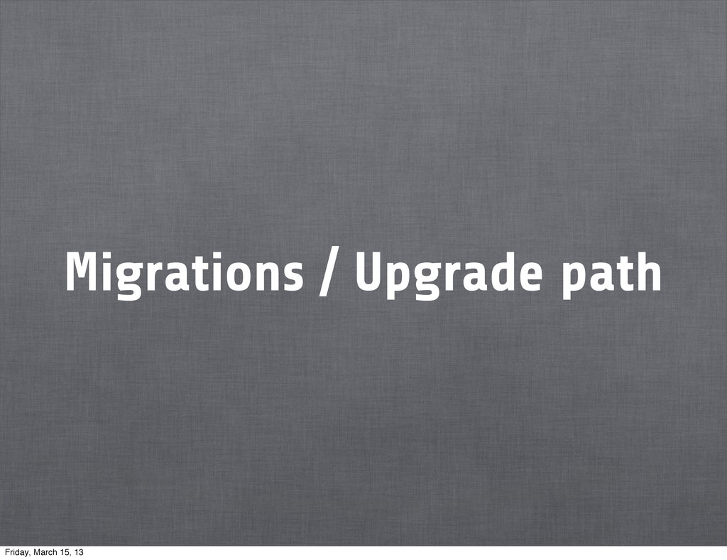 Migrations / Upgrade path Friday, March 15, 13