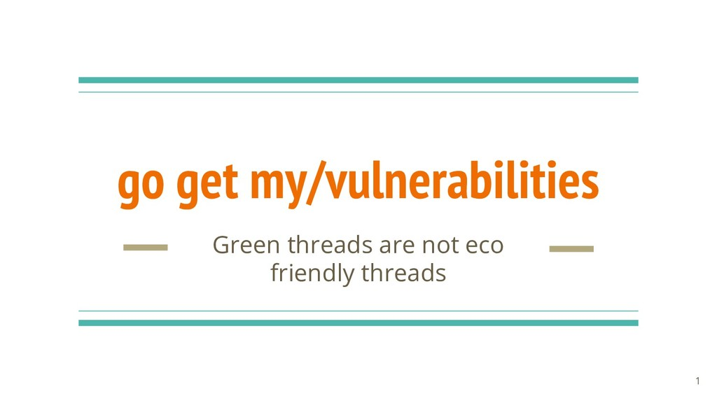 go get my/vulnerabilities Green threads are not...