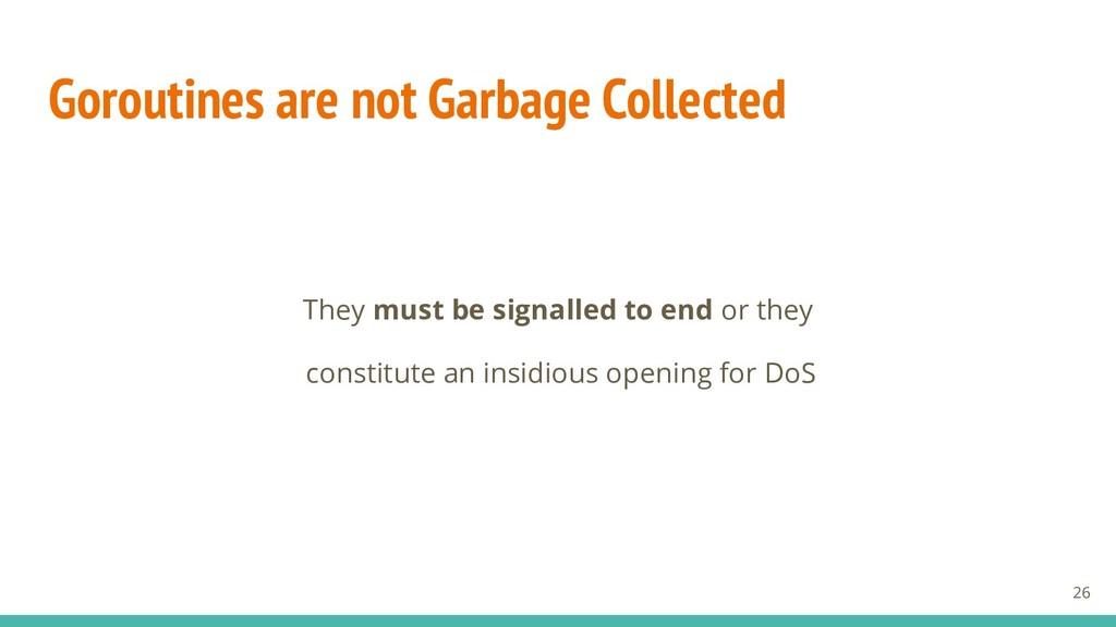 Goroutines are not Garbage Collected They must ...