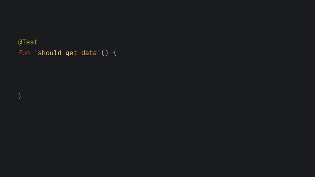 @Test  fun `should get data`() {  }