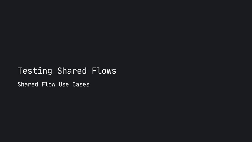 Testing Shared Flows Shared Flow Use Cases