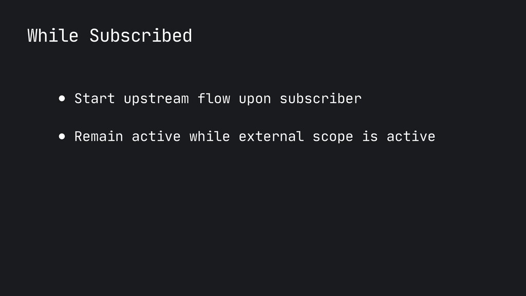 While Subscribed ● Start upstream flow upon sub...