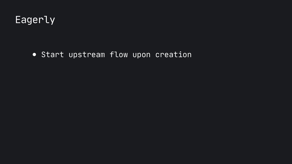 Eagerly ● Start upstream flow upon creation