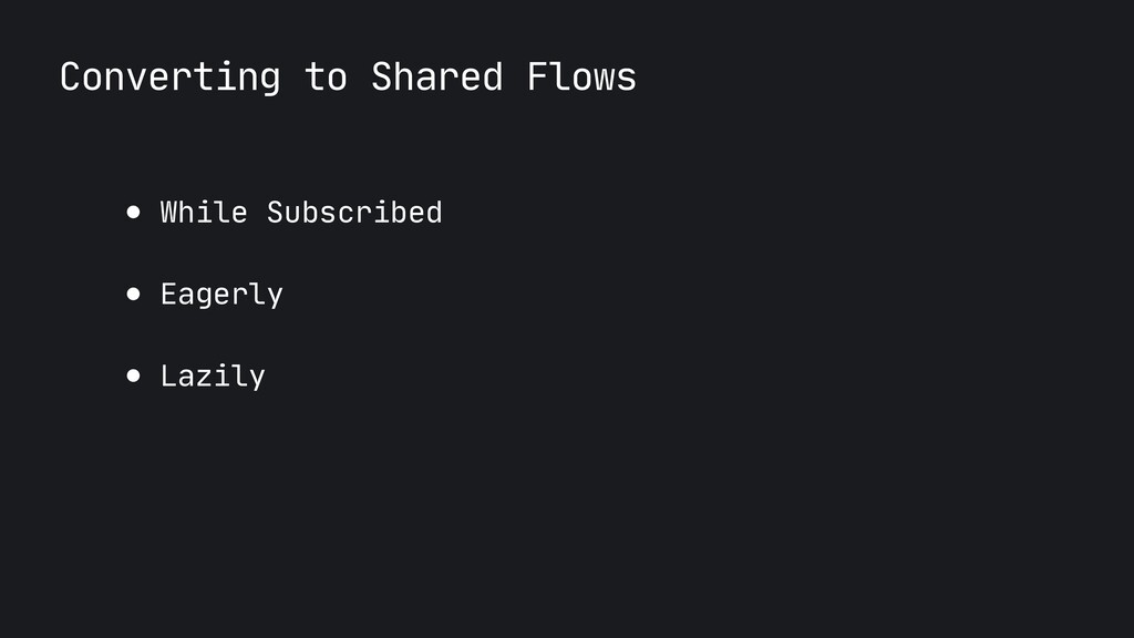 Converting to Shared Flows ● While Subscribed  ...