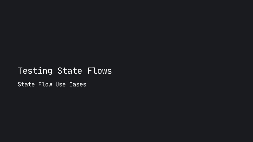 Testing State Flows State Flow Use Cases