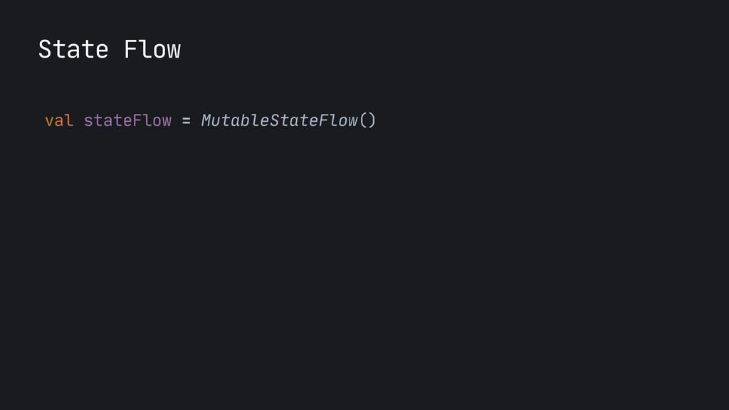 State Flow val stateFlow = MutableStateFlow()