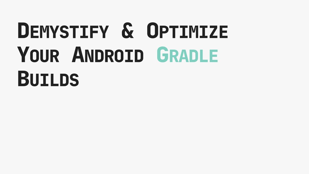 DEMYSTIFY & OPTIMIZE YOUR ANDROID GRADLE BUILDS
