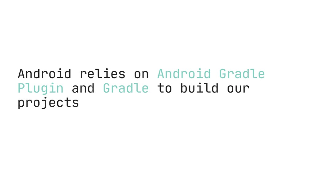 Android relies on Android Gradle Plugin and Gra...