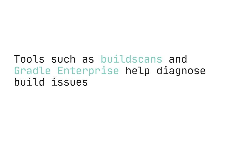 Tools such as buildscans and Gradle Enterprise ...