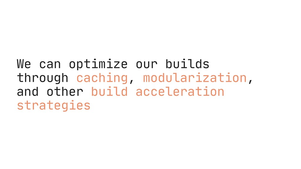 We can optimize our builds through caching, mod...