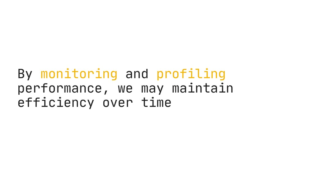 By monitoring and profiling performance, we may...