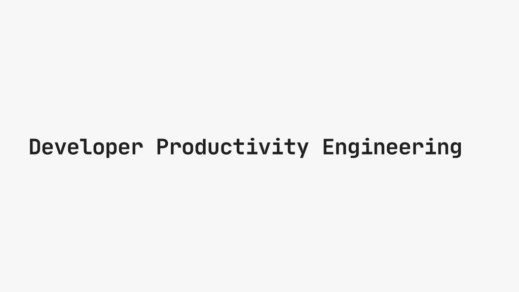 Developer Productivity Engineering
