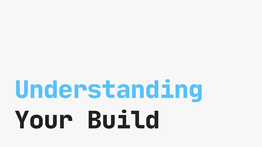 Understanding Your Build