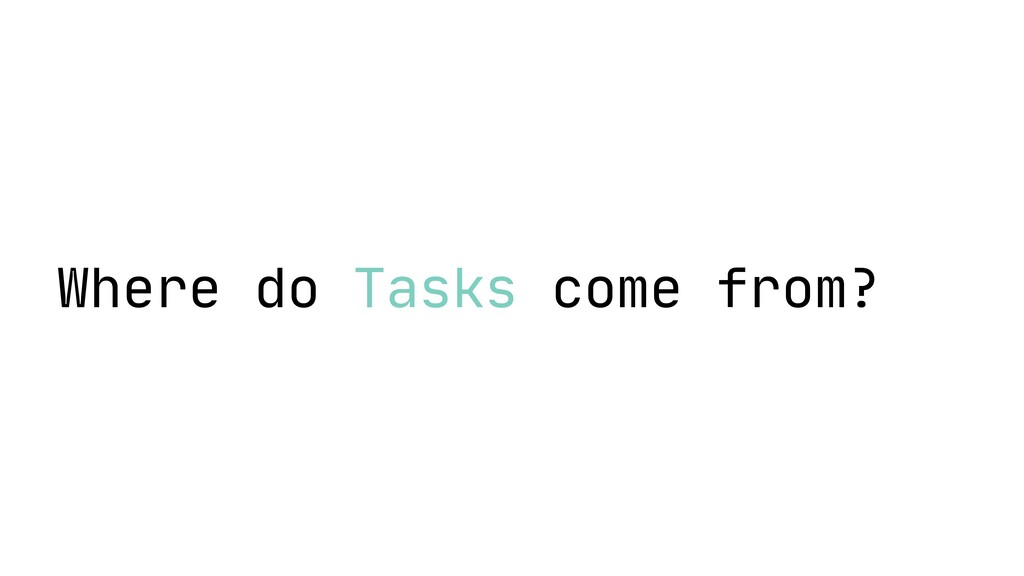 Where do Tasks come from?