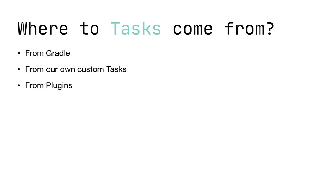 Where to Tasks come from? • From Gradle  • From...
