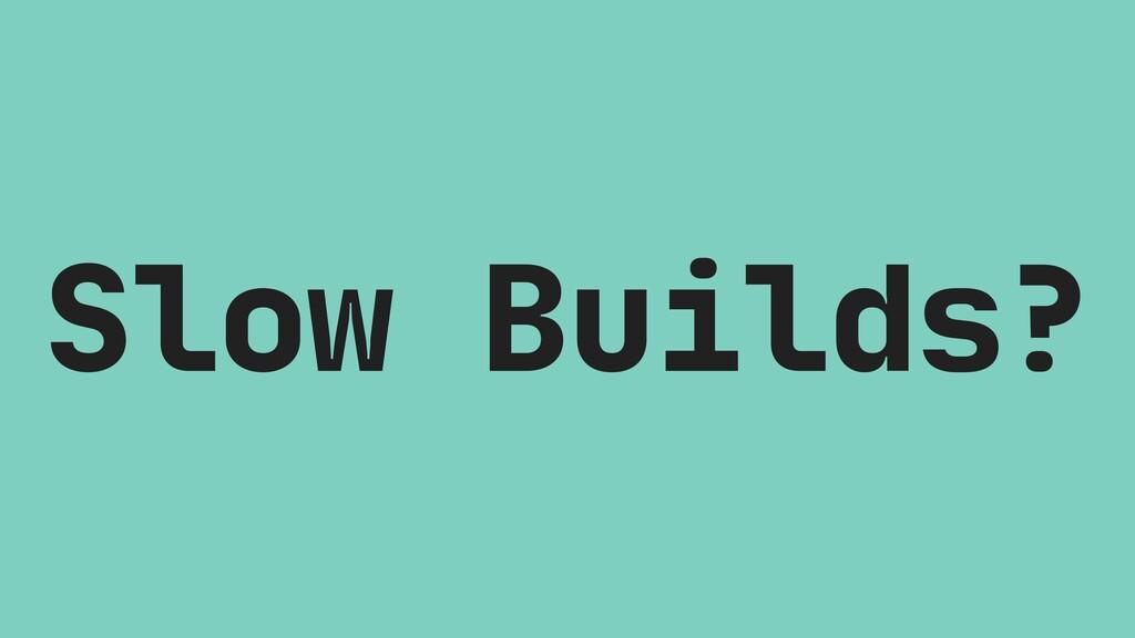 Slow Builds?