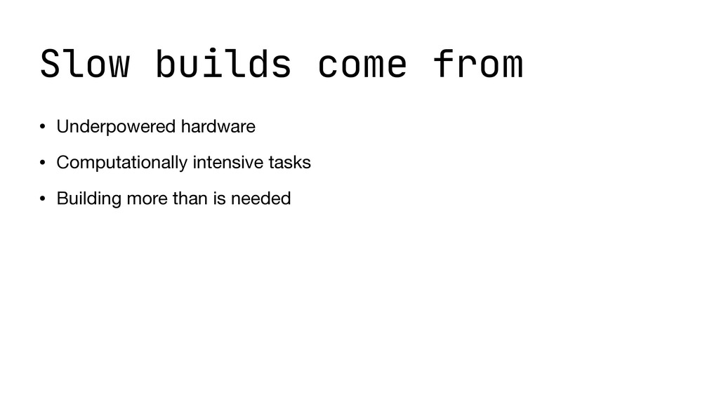 Slow builds come from • Underpowered hardware  ...