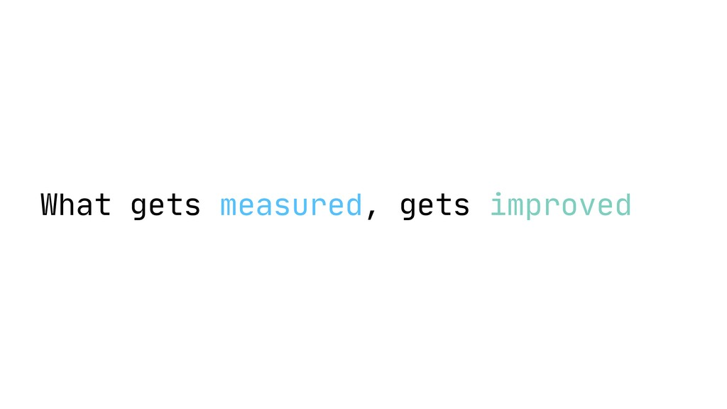 What gets measured, gets improved
