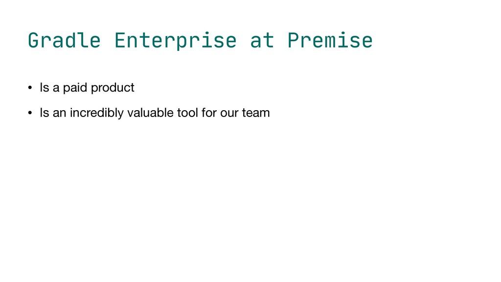 Gradle Enterprise at Premise • Is a paid produc...