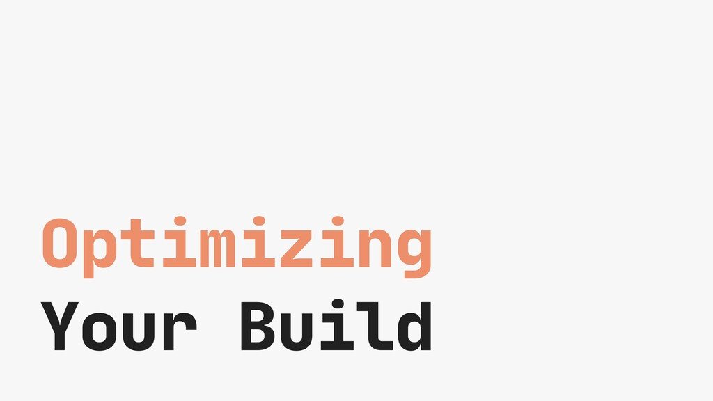 Optimizing  Your Build
