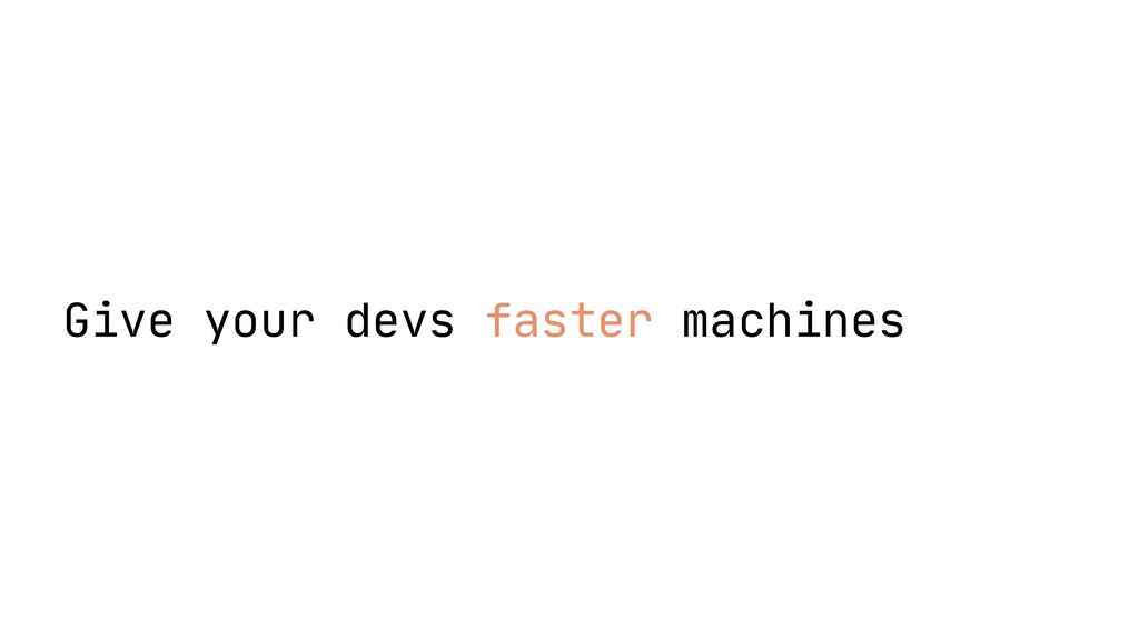 Give your devs faster machines