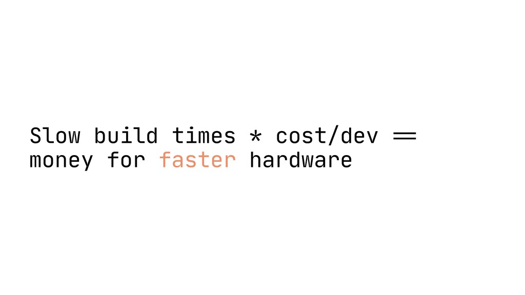 Slow build times * cost/dev = = money for faste...
