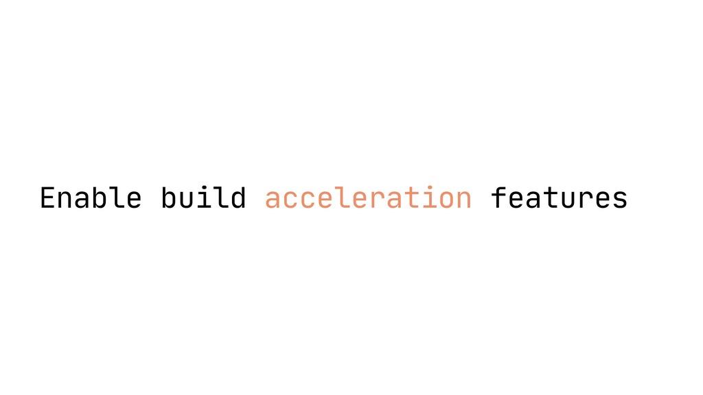 Enable build acceleration features