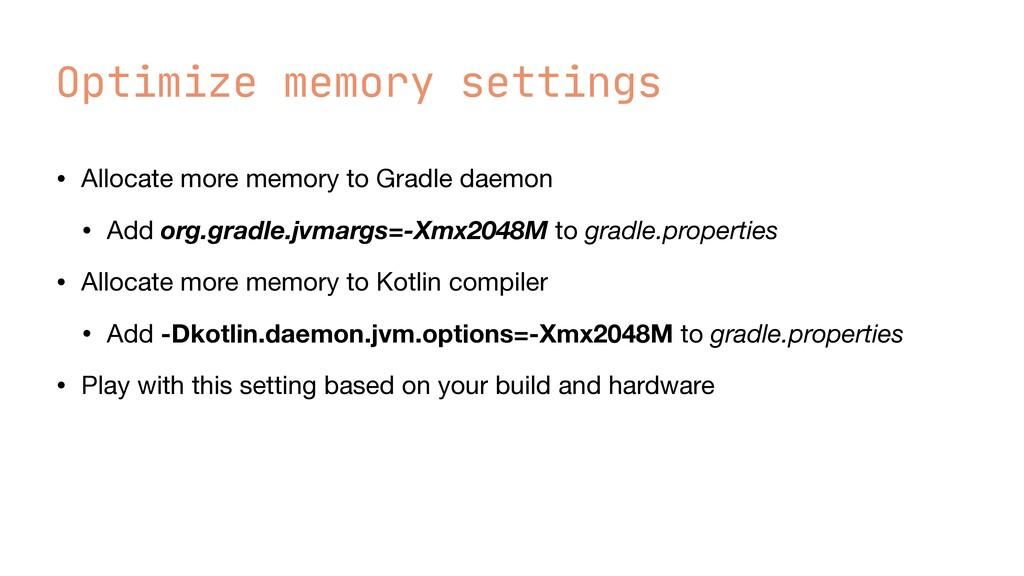 Optimize memory settings • Allocate more memory...