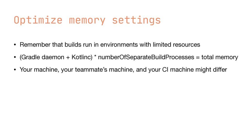 Optimize memory settings • Remember that builds...