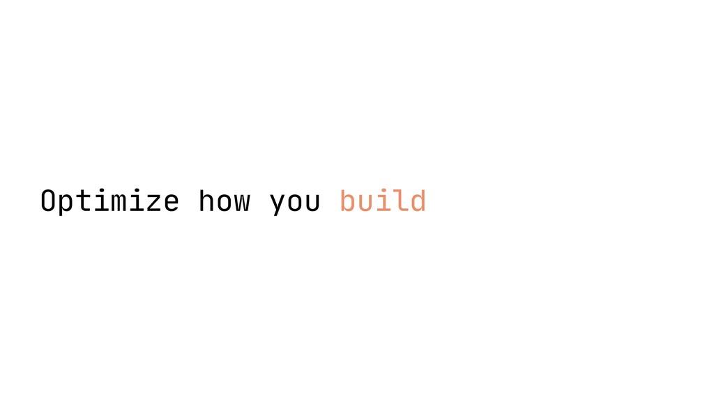 Optimize how you build