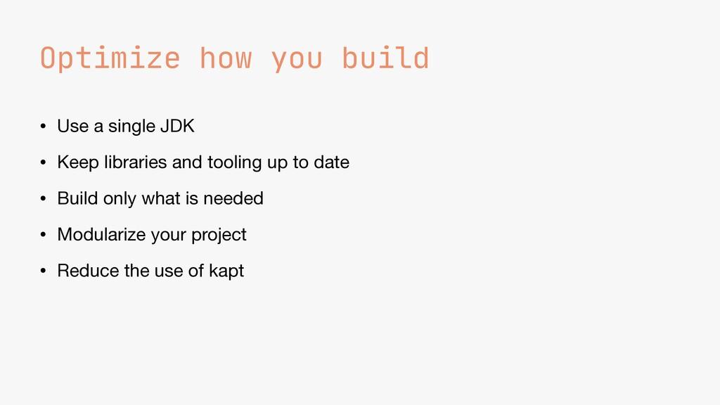 Optimize how you build • Use a single JDK  • Ke...