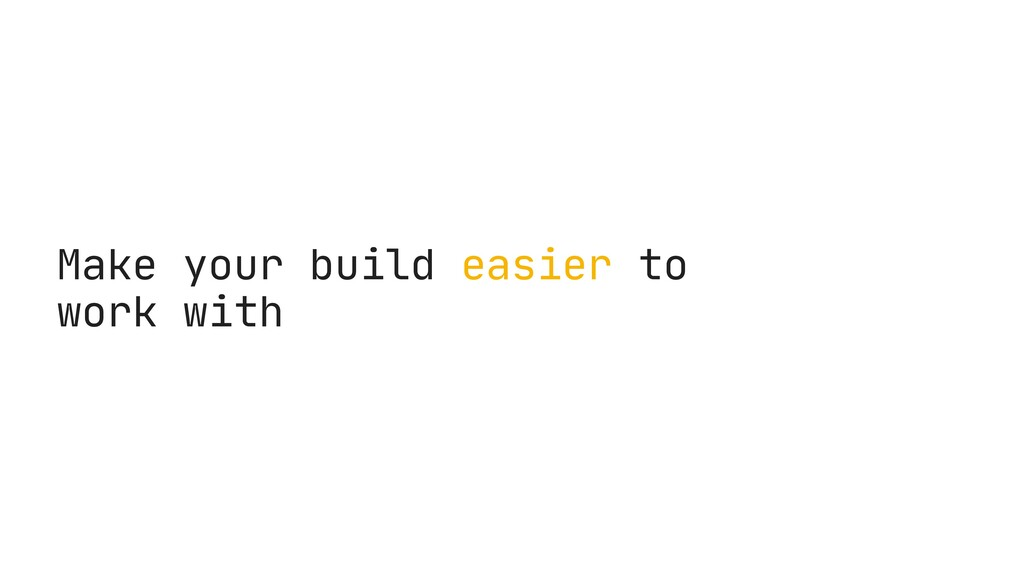 Make your build easier to work with