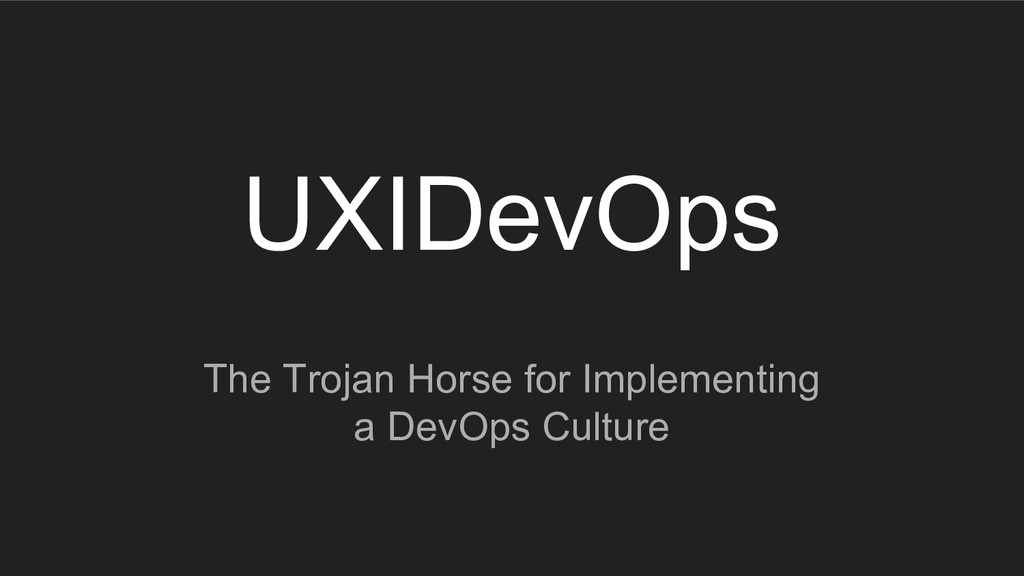 UXIDevOps The Trojan Horse for Implementing a D...