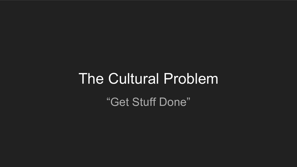 "The Cultural Problem ""Get Stuff Done"""