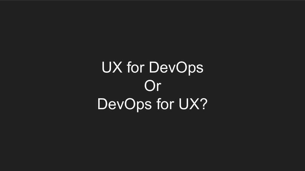 UX for DevOps Or DevOps for UX?