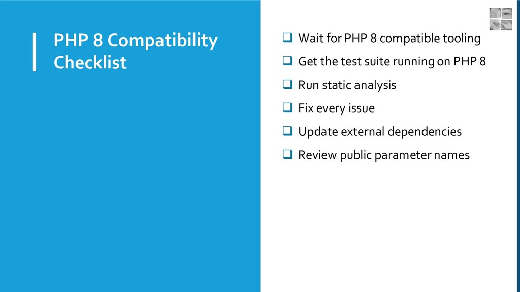 PHP 8 Compatibility Checklist ❑ Wait for PHP 8 ...