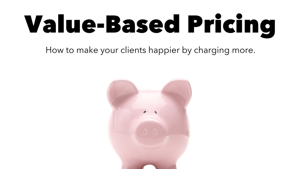 Value-Based Pricing How to make your clients ha...