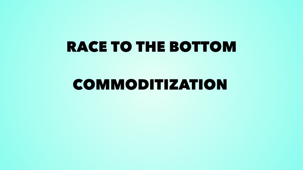 RACE TO THE BOTTOM COMMODITIZATION