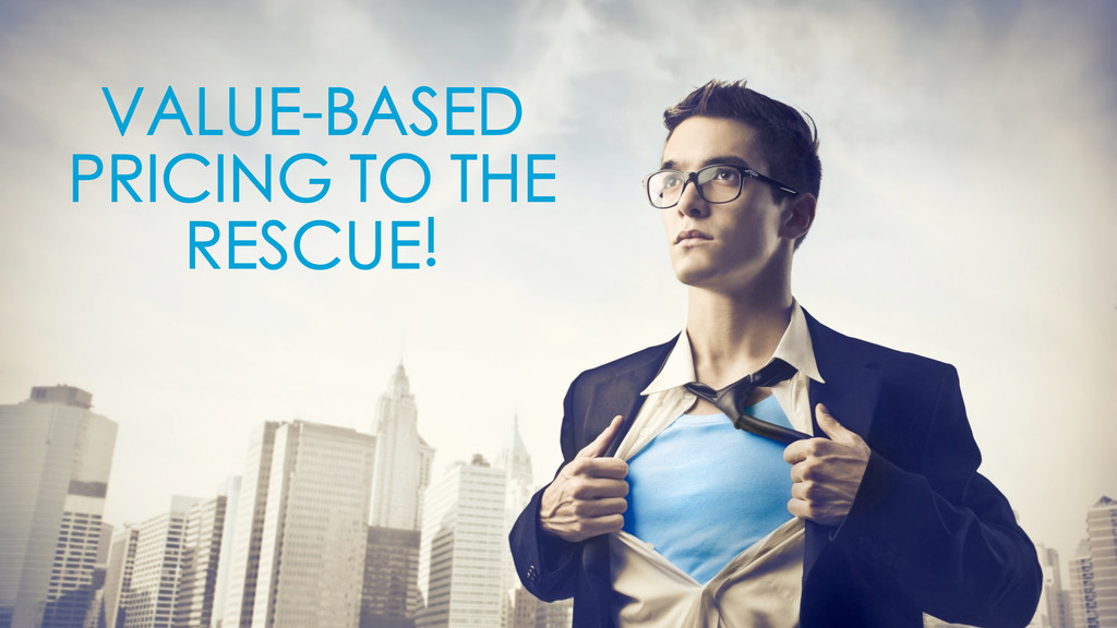 VALUE-BASED PRICING TO THE RESCUE!