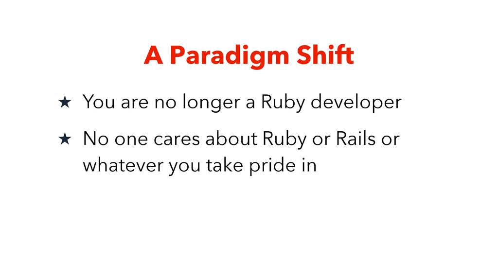A Paradigm Shift ★ You are no longer a Ruby dev...
