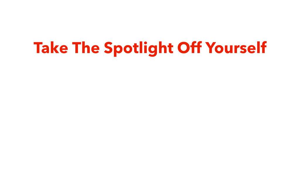 Take The Spotlight Off Yourself