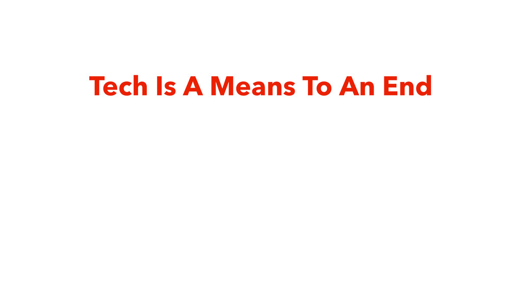 Tech Is A Means To An End