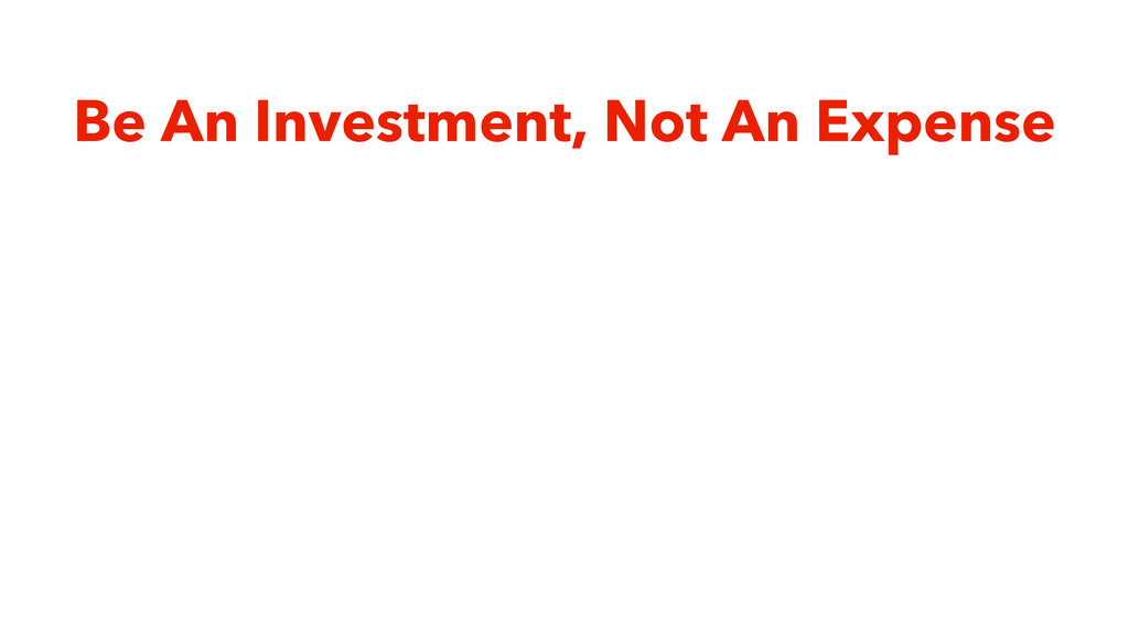 Be An Investment, Not An Expense